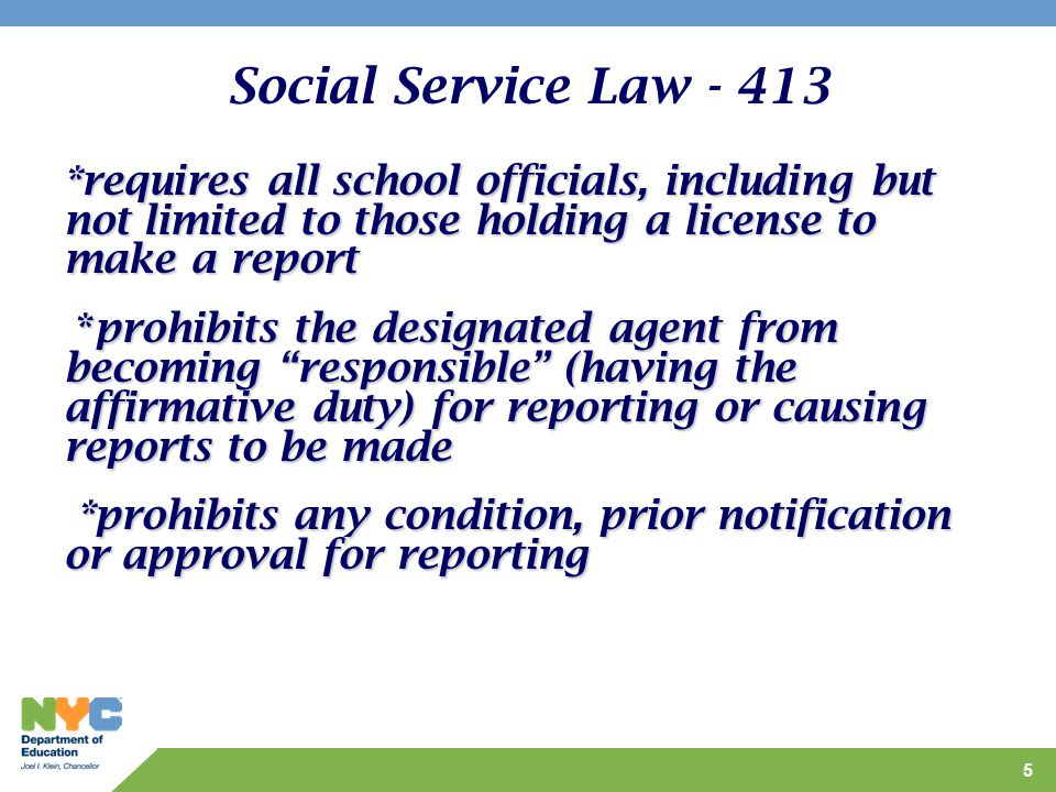 5 Social Service Law - 413 *requires all school officials, including but not limited to those holding a license to make a report *prohibits the designated agent from becoming responsible (having the affirmative duty) for reporting or causing reports to be made *prohibits the designated agent from becoming responsible (having the affirmative duty) for reporting or causing reports to be made *prohibits any condition, prior notification or approval for reporting *prohibits any condition, prior notification or approval for reporting