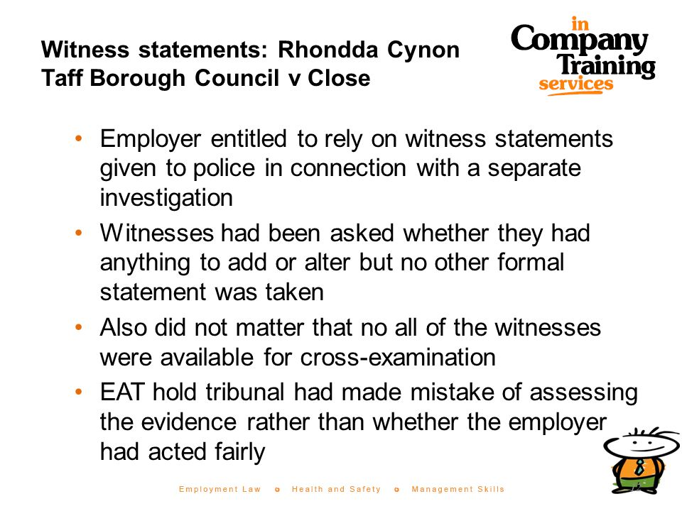 Witness statements: Rhondda Cynon Taff Borough Council v Close Employer entitled to rely on witness statements given to police in connection with a separate investigation Witnesses had been asked whether they had anything to add or alter but no other formal statement was taken Also did not matter that no all of the witnesses were available for cross-examination EAT hold tribunal had made mistake of assessing the evidence rather than whether the employer had acted fairly 12
