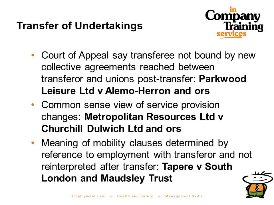 Transfer of Undertakings Court of Appeal say transferee not bound by new collective agreements reached between transferor and unions post-transfer: Parkwood Leisure Ltd v Alemo-Herron and ors Common sense view of service provision changes: Metropolitan Resources Ltd v Churchill Dulwich Ltd and ors Meaning of mobility clauses determined by reference to employment with transferor and not reinterpreted after transfer: Tapere v South London and Maudsley Trust 16