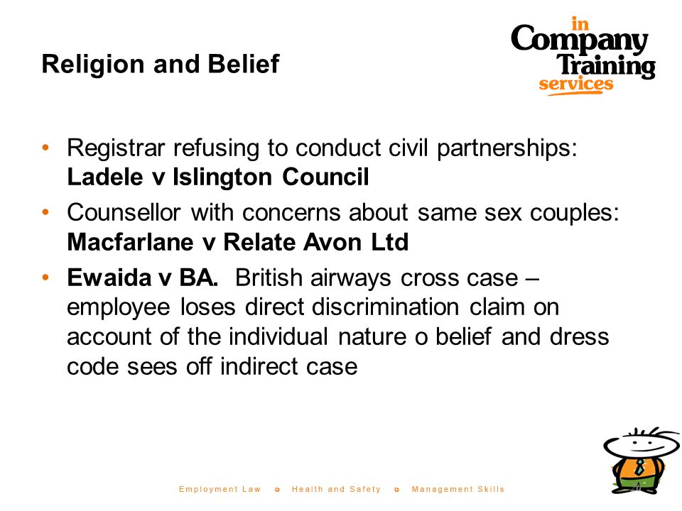 Religion and Belief Registrar refusing to conduct civil partnerships: Ladele v Islington Council Counsellor with concerns about same sex couples: Macfarlane v Relate Avon Ltd Ewaida v BA.