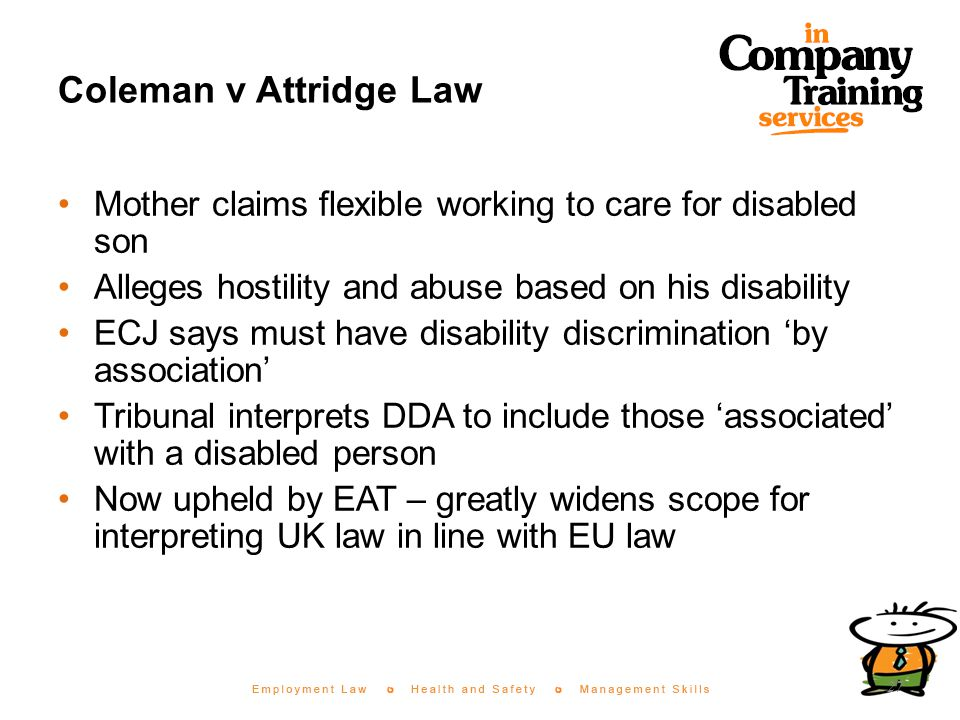 Coleman v Attridge Law Mother claims flexible working to care for disabled son Alleges hostility and abuse based on his disability ECJ says must have disability discrimination 'by association' Tribunal interprets DDA to include those 'associated' with a disabled person Now upheld by EAT – greatly widens scope for interpreting UK law in line with EU law 27