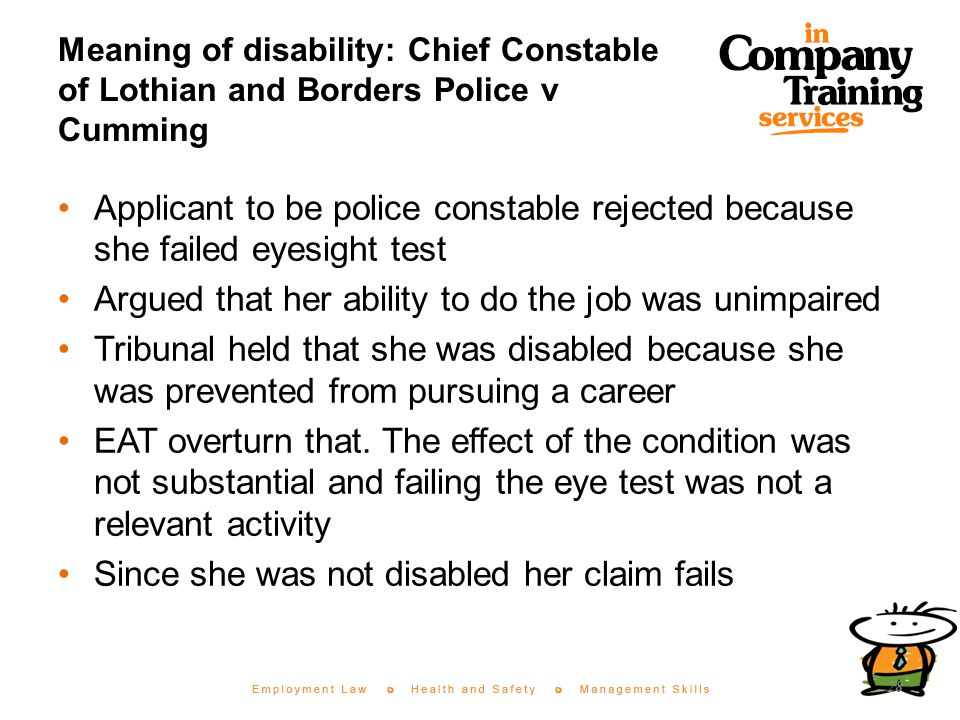 Meaning of disability: Chief Constable of Lothian and Borders Police v Cumming Applicant to be police constable rejected because she failed eyesight test Argued that her ability to do the job was unimpaired Tribunal held that she was disabled because she was prevented from pursuing a career EAT overturn that.