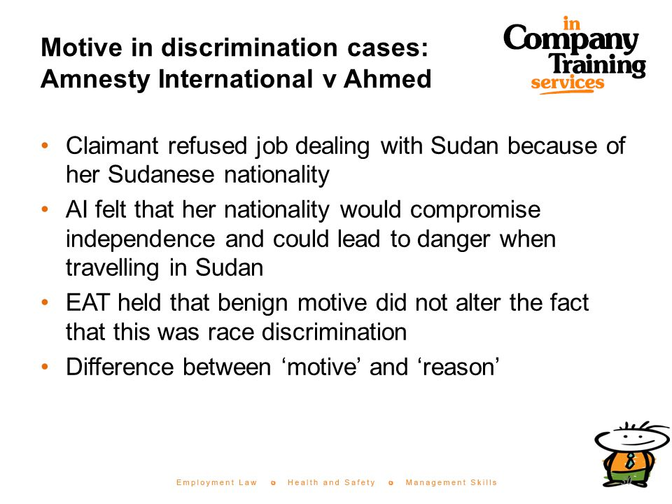 Motive in discrimination cases: Amnesty International v Ahmed Claimant refused job dealing with Sudan because of her Sudanese nationality AI felt that her nationality would compromise independence and could lead to danger when travelling in Sudan EAT held that benign motive did not alter the fact that this was race discrimination Difference between 'motive' and 'reason' 30