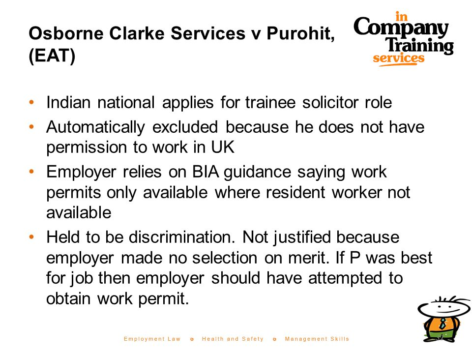 Osborne Clarke Services v Purohit, (EAT) Indian national applies for trainee solicitor role Automatically excluded because he does not have permission to work in UK Employer relies on BIA guidance saying work permits only available where resident worker not available Held to be discrimination.