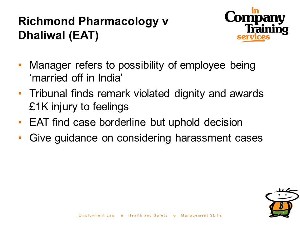 Richmond Pharmacology v Dhaliwal (EAT) Manager refers to possibility of employee being 'married off in India' Tribunal finds remark violated dignity and awards £1K injury to feelings EAT find case borderline but uphold decision Give guidance on considering harassment cases 32