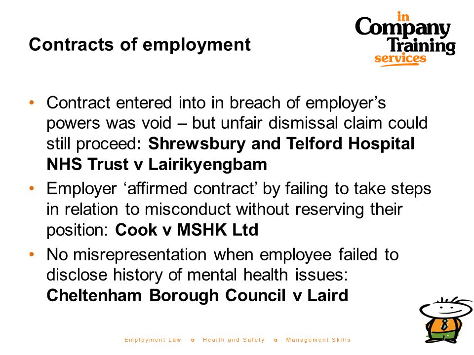 Contracts of employment Contract entered into in breach of employer's powers was void – but unfair dismissal claim could still proceed: Shrewsbury and Telford Hospital NHS Trust v Lairikyengbam Employer 'affirmed contract' by failing to take steps in relation to misconduct without reserving their position: Cook v MSHK Ltd No misrepresentation when employee failed to disclose history of mental health issues: Cheltenham Borough Council v Laird 4
