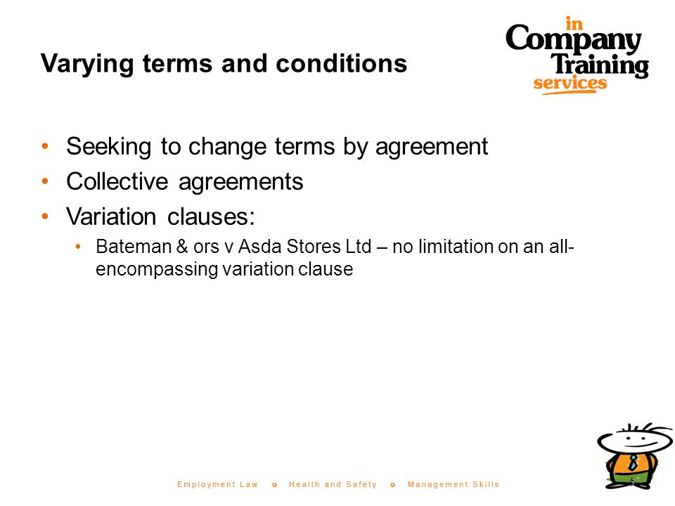 Varying terms and conditions Seeking to change terms by agreement Collective agreements Variation clauses: Bateman & ors v Asda Stores Ltd – no limitation on an all- encompassing variation clause 5