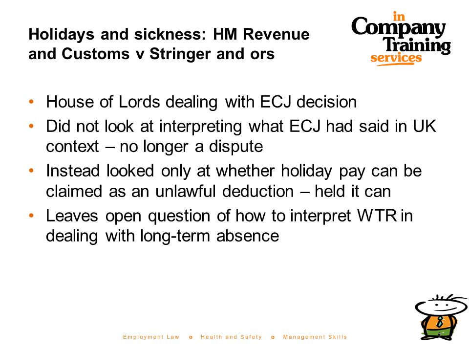 Holidays and sickness: HM Revenue and Customs v Stringer and ors House of Lords dealing with ECJ decision Did not look at interpreting what ECJ had said in UK context – no longer a dispute Instead looked only at whether holiday pay can be claimed as an unlawful deduction – held it can Leaves open question of how to interpret WTR in dealing with long-term absence 7
