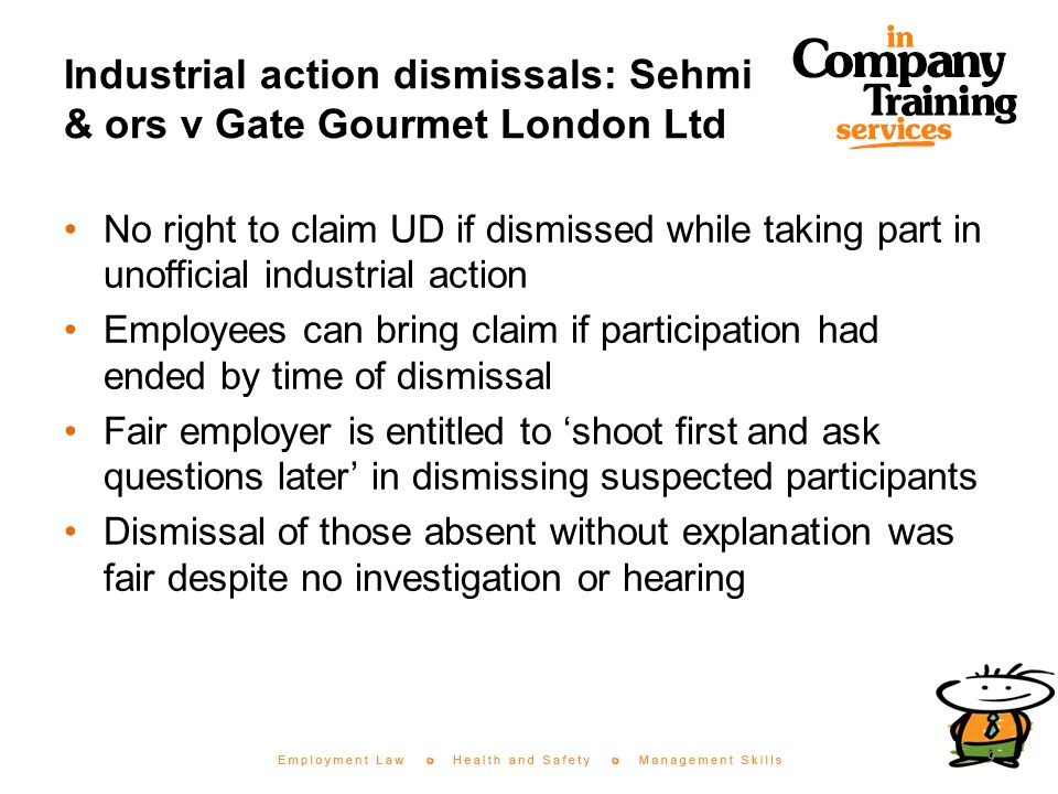 Industrial action dismissals: Sehmi & ors v Gate Gourmet London Ltd No right to claim UD if dismissed while taking part in unofficial industrial action Employees can bring claim if participation had ended by time of dismissal Fair employer is entitled to 'shoot first and ask questions later' in dismissing suspected participants Dismissal of those absent without explanation was fair despite no investigation or hearing 9