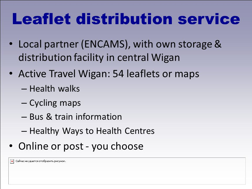 Leaflet distribution service Local partner (ENCAMS), with own storage & distribution facility in central Wigan Active Travel Wigan: 54 leaflets or maps – Health walks – Cycling maps – Bus & train information – Healthy Ways to Health Centres Online or post - you choose