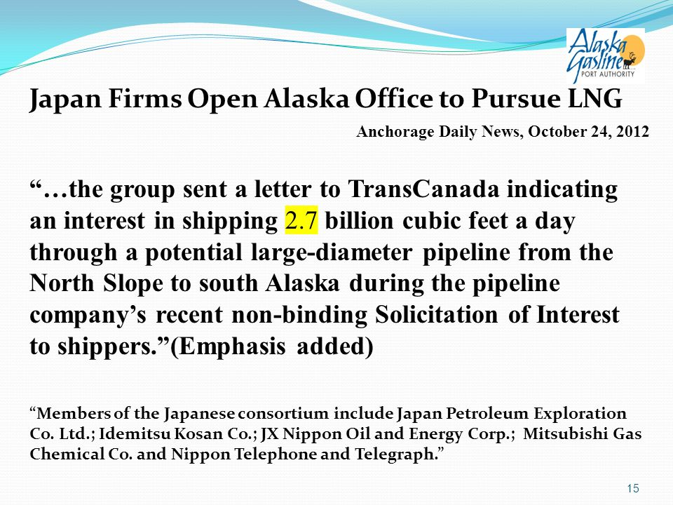 Japan Firms Open Alaska Office to Pursue LNG Anchorage Daily News, October 24, 2012 …the group sent a letter to TransCanada indicating an interest in shipping 2.7 billion cubic feet a day through a potential large-diameter pipeline from the North Slope to south Alaska during the pipeline company's recent non-binding Solicitation of Interest to shippers. (Emphasis added) Members of the Japanese consortium include Japan Petroleum Exploration Co.
