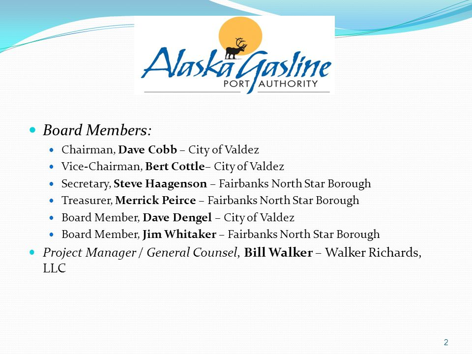 Board Members: Chairman, Dave Cobb – City of Valdez Vice-Chairman, Bert Cottle– City of Valdez Secretary, Steve Haagenson – Fairbanks North Star Borough Treasurer, Merrick Peirce – Fairbanks North Star Borough Board Member, Dave Dengel – City of Valdez Board Member, Jim Whitaker – Fairbanks North Star Borough Project Manager / General Counsel, Bill Walker – Walker Richards, LLC 2