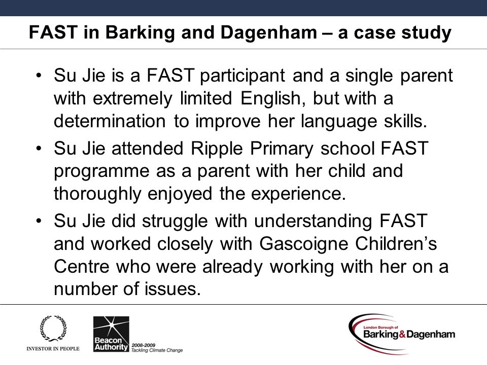 FAST in Barking and Dagenham – a case study Su Jie is a FAST participant and a single parent with extremely limited English, but with a determination to improve her language skills.