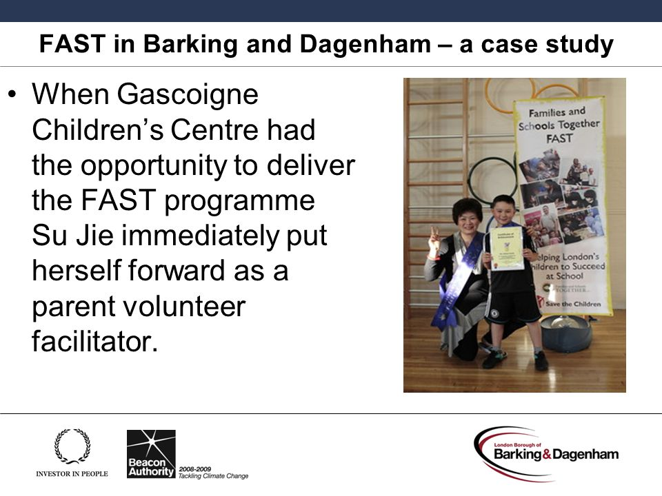 FAST in Barking and Dagenham – a case study When Gascoigne Children's Centre had the opportunity to deliver the FAST programme Su Jie immediately put herself forward as a parent volunteer facilitator.