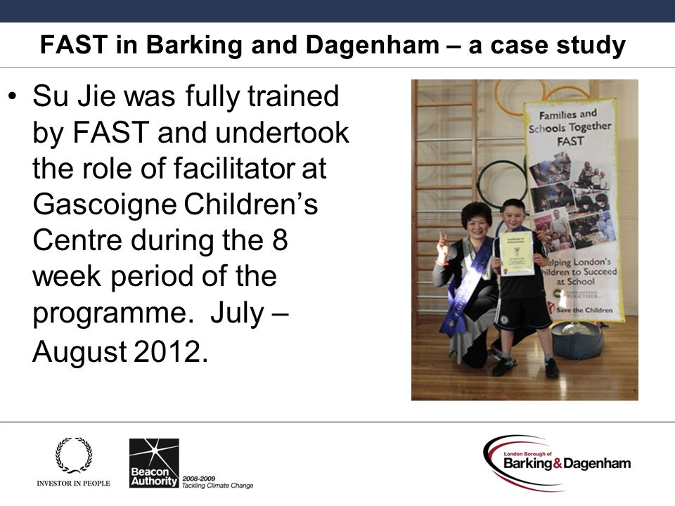 FAST in Barking and Dagenham – a case study Su Jie was fully trained by FAST and undertook the role of facilitator at Gascoigne Children's Centre during the 8 week period of the programme.