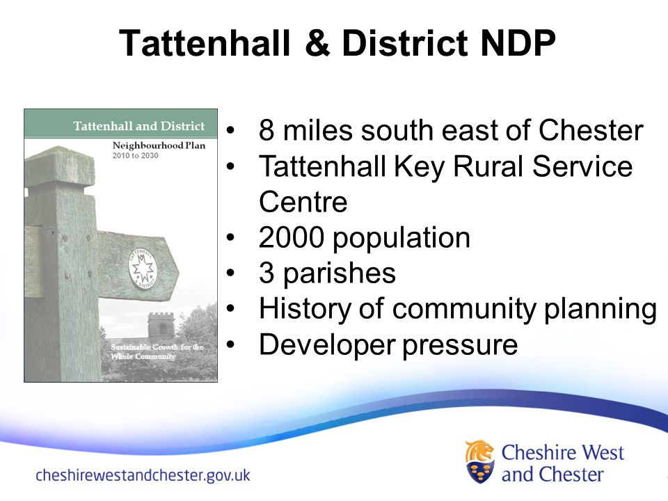Tattenhall & District NDP 8 miles south east of Chester Tattenhall Key Rural Service Centre 2000 population 3 parishes History of community planning Developer pressure