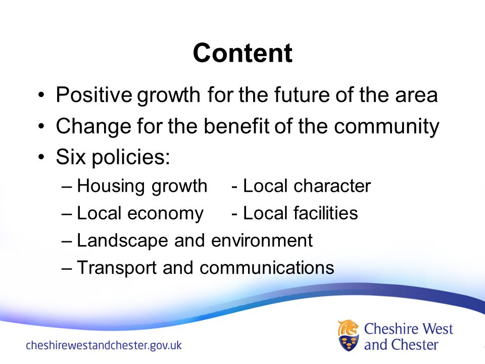 Content Positive growth for the future of the area Change for the benefit of the community Six policies: –Housing growth- Local character –Local economy- Local facilities –Landscape and environment –Transport and communications