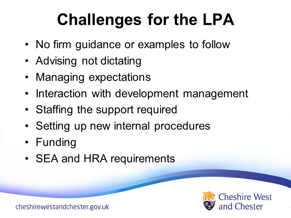 Challenges for the LPA No firm guidance or examples to follow Advising not dictating Managing expectations Interaction with development management Staffing the support required Setting up new internal procedures Funding SEA and HRA requirements