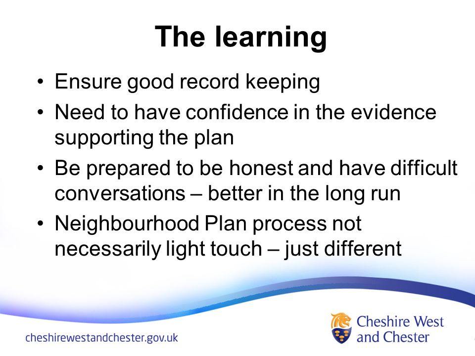 The learning Ensure good record keeping Need to have confidence in the evidence supporting the plan Be prepared to be honest and have difficult conversations – better in the long run Neighbourhood Plan process not necessarily light touch – just different