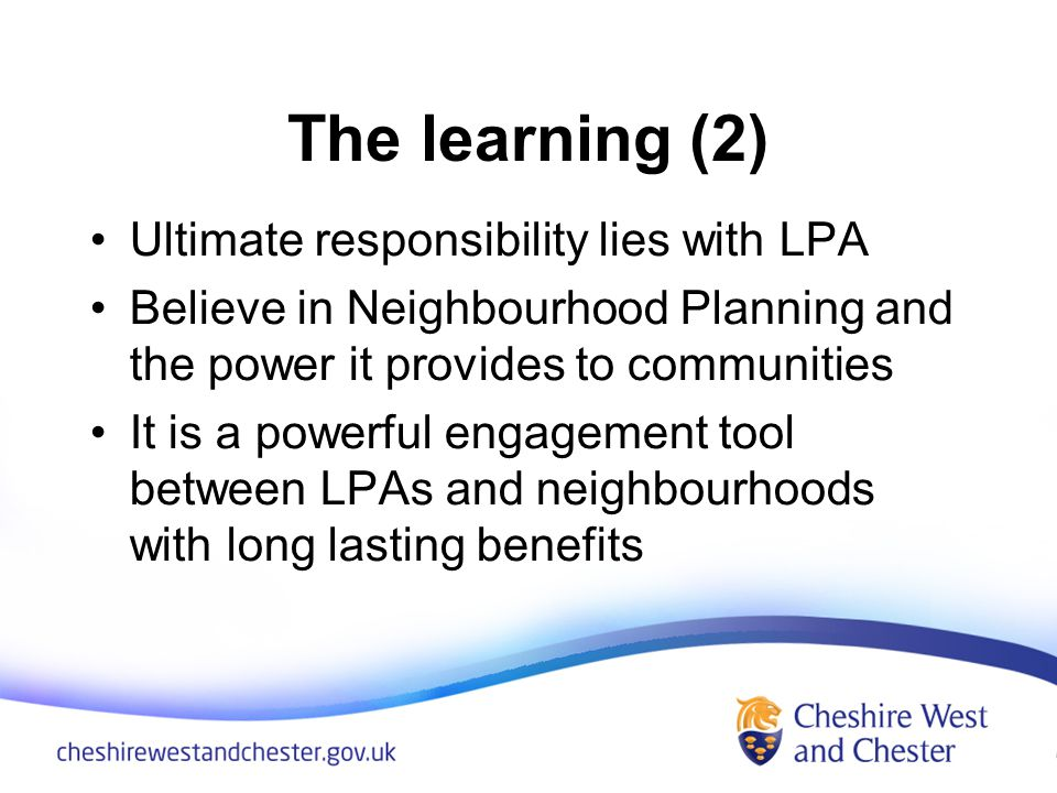 The learning (2) Ultimate responsibility lies with LPA Believe in Neighbourhood Planning and the power it provides to communities It is a powerful engagement tool between LPAs and neighbourhoods with long lasting benefits