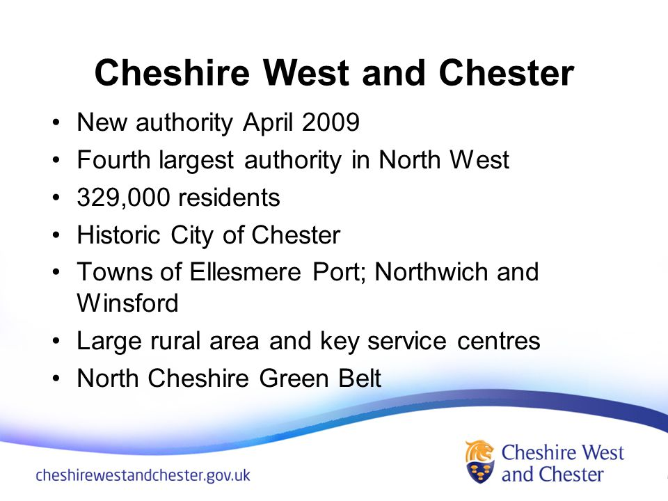 Cheshire West and Chester New authority April 2009 Fourth largest authority in North West 329,000 residents Historic City of Chester Towns of Ellesmere Port; Northwich and Winsford Large rural area and key service centres North Cheshire Green Belt