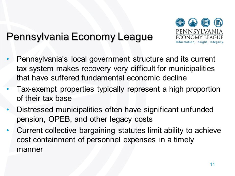 11 Pennsylvania Economy League Pennsylvania's local government structure and its current tax system makes recovery very difficult for municipalities that have suffered fundamental economic decline Tax-exempt properties typically represent a high proportion of their tax base Distressed municipalities often have significant unfunded pension, OPEB, and other legacy costs Current collective bargaining statutes limit ability to achieve cost containment of personnel expenses in a timely manner