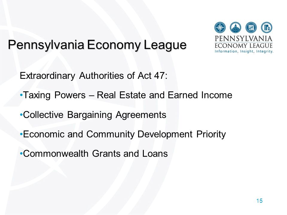 15 Pennsylvania Economy League Extraordinary Authorities of Act 47: Taxing Powers – Real Estate and Earned Income Collective Bargaining Agreements Economic and Community Development Priority Commonwealth Grants and Loans