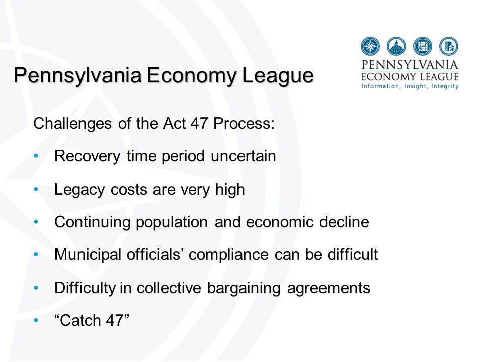 Pennsylvania Economy League Challenges of the Act 47 Process: Recovery time period uncertain Legacy costs are very high Continuing population and economic decline Municipal officials' compliance can be difficult Difficulty in collective bargaining agreements Catch 47