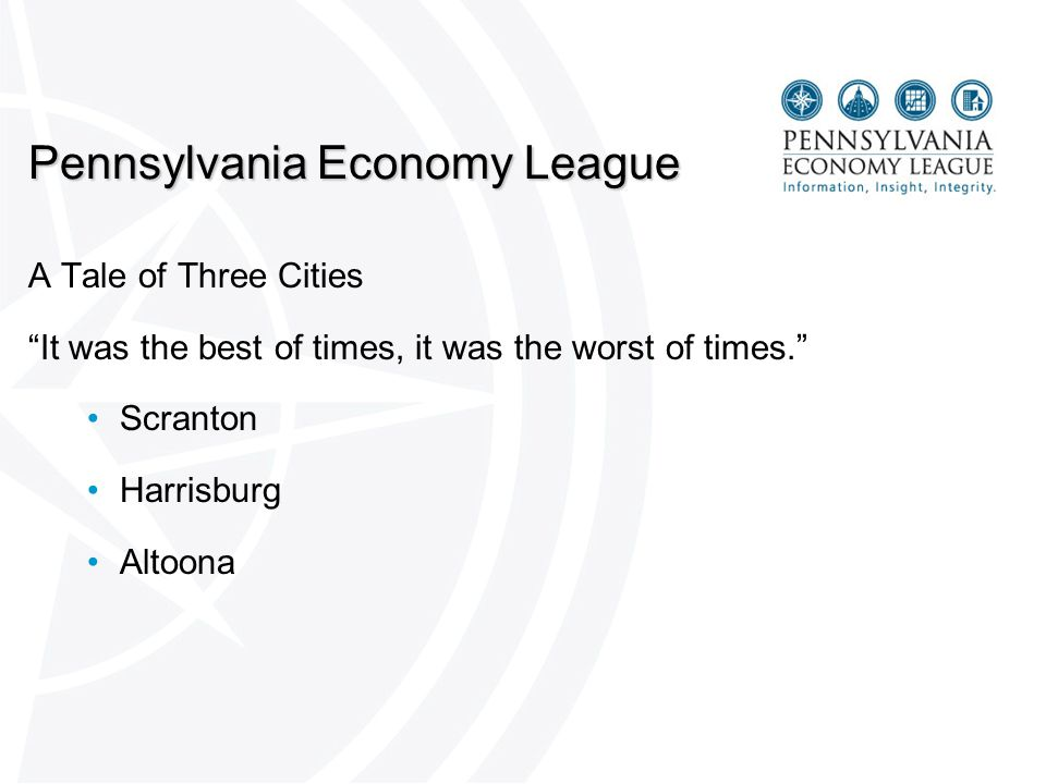 Pennsylvania Economy League A Tale of Three Cities It was the best of times, it was the worst of times. Scranton Harrisburg Altoona