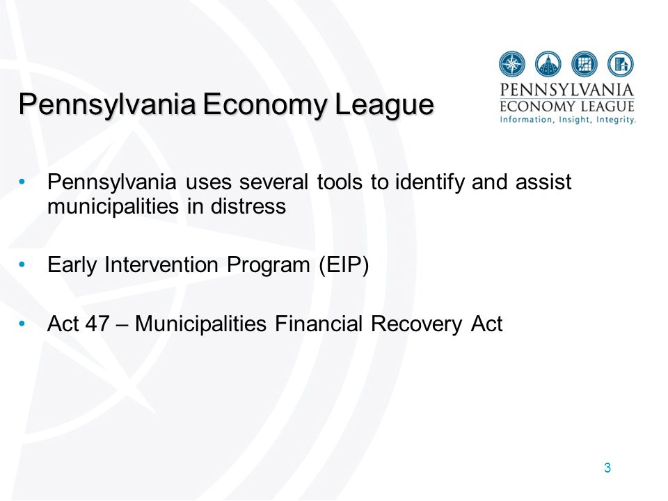 3 Pennsylvania Economy League Pennsylvania uses several tools to identify and assist municipalities in distress Early Intervention Program (EIP) Act 47 – Municipalities Financial Recovery Act