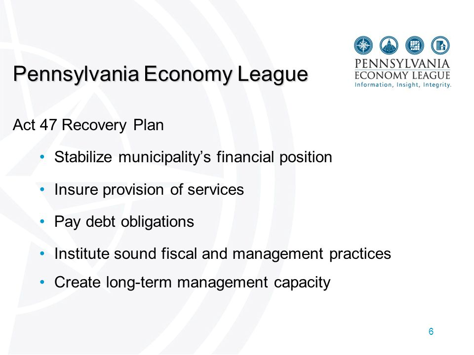 6 Pennsylvania Economy League Act 47 Recovery Plan Stabilize municipality's financial position Insure provision of services Pay debt obligations Institute sound fiscal and management practices Create long-term management capacity