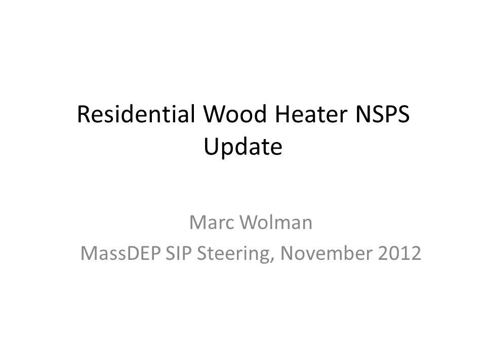 Residential Wood Heater NSPS Update Marc Wolman MassDEP SIP Steering, November 2012
