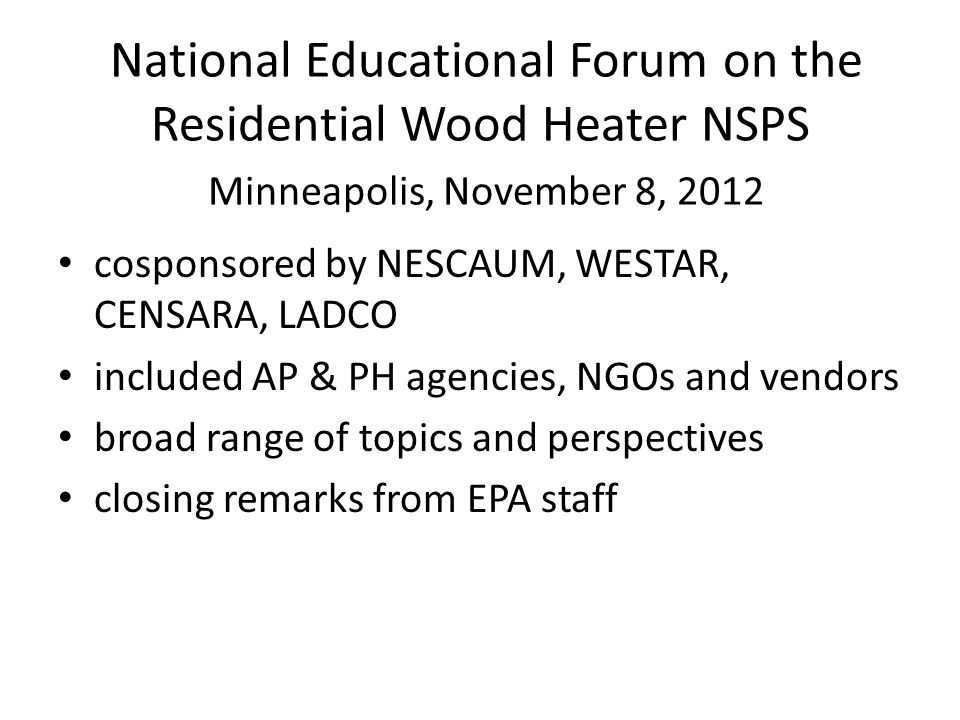 National Educational Forum on the Residential Wood Heater NSPS Minneapolis, November 8, 2012 cosponsored by NESCAUM, WESTAR, CENSARA, LADCO included AP & PH agencies, NGOs and vendors broad range of topics and perspectives closing remarks from EPA staff