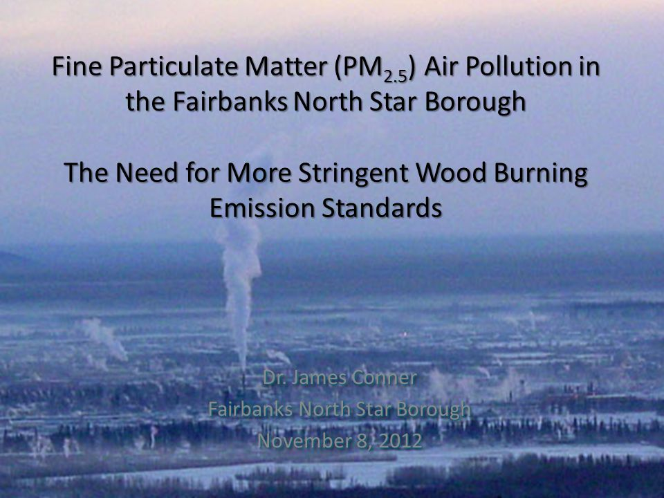 Fine Particulate Matter (PM 2.5 ) Air Pollution in the Fairbanks North Star Borough The Need for More Stringent Wood Burning Emission Standards Dr. Ja