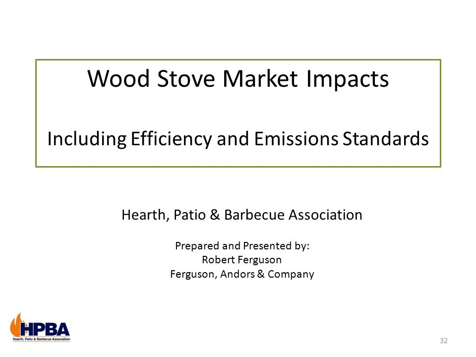 Wood Stove Market Impacts Including Efficiency and Emissions Standards Hearth, Patio & Barbecue Association Prepared and Presented by: Robert Ferguson Ferguson, Andors & Company 32