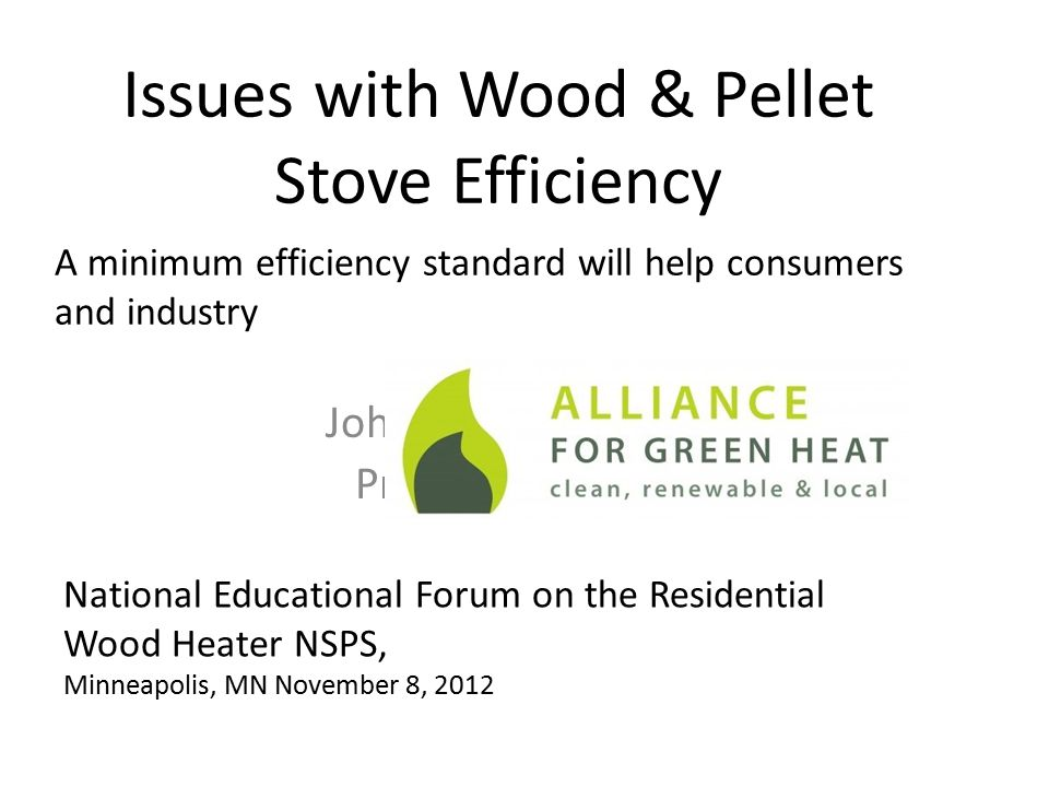 Issues with Wood & Pellet Stove Efficiency John Ackerly President A minimum efficiency standard will help consumers and industry National Educational