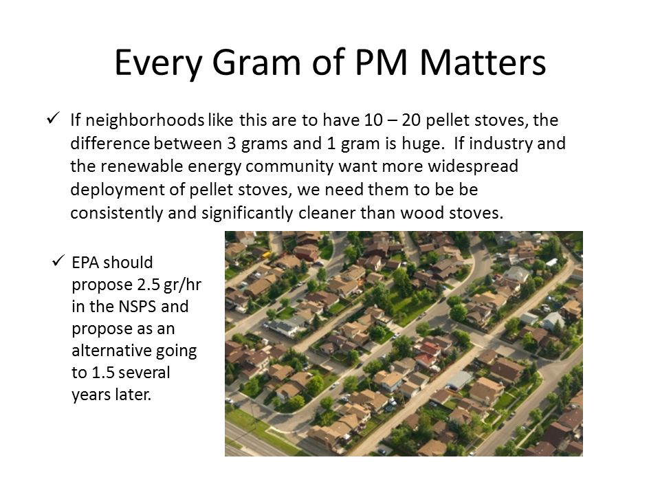 Every Gram of PM Matters If neighborhoods like this are to have 10 – 20 pellet stoves, the difference between 3 grams and 1 gram is huge.