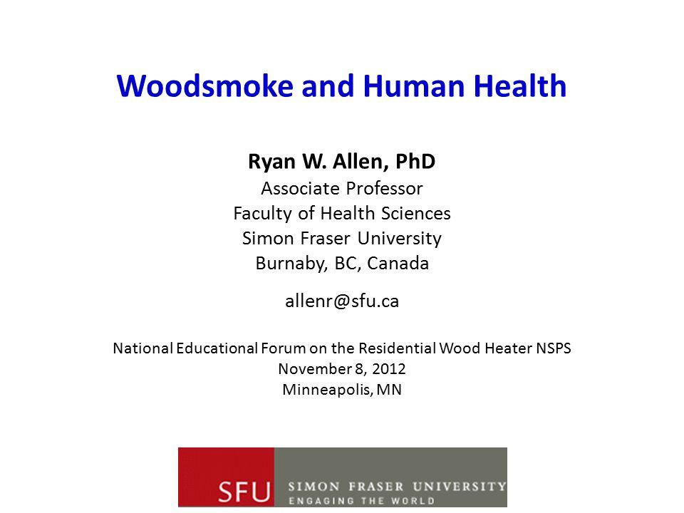 Woodsmoke and Human Health Ryan W. Allen, PhD Associate Professor Faculty of Health Sciences Simon Fraser University Burnaby, BC, Canada allenr@sfu.ca