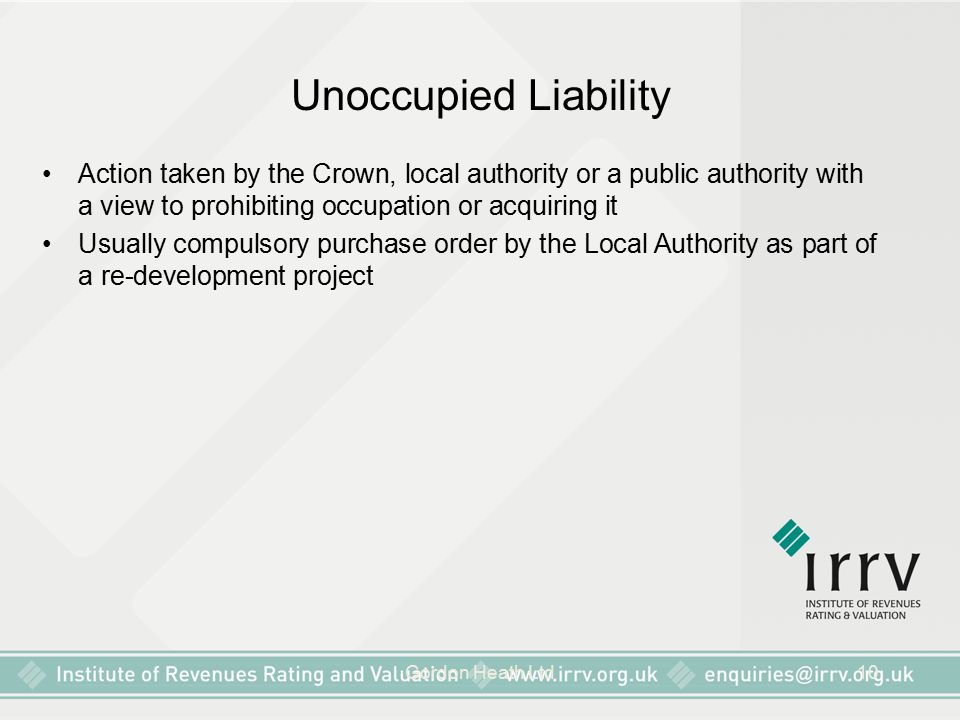 Gordon Heath Ltd10 Unoccupied Liability Action taken by the Crown, local authority or a public authority with a view to prohibiting occupation or acquiring it Usually compulsory purchase order by the Local Authority as part of a re-development project