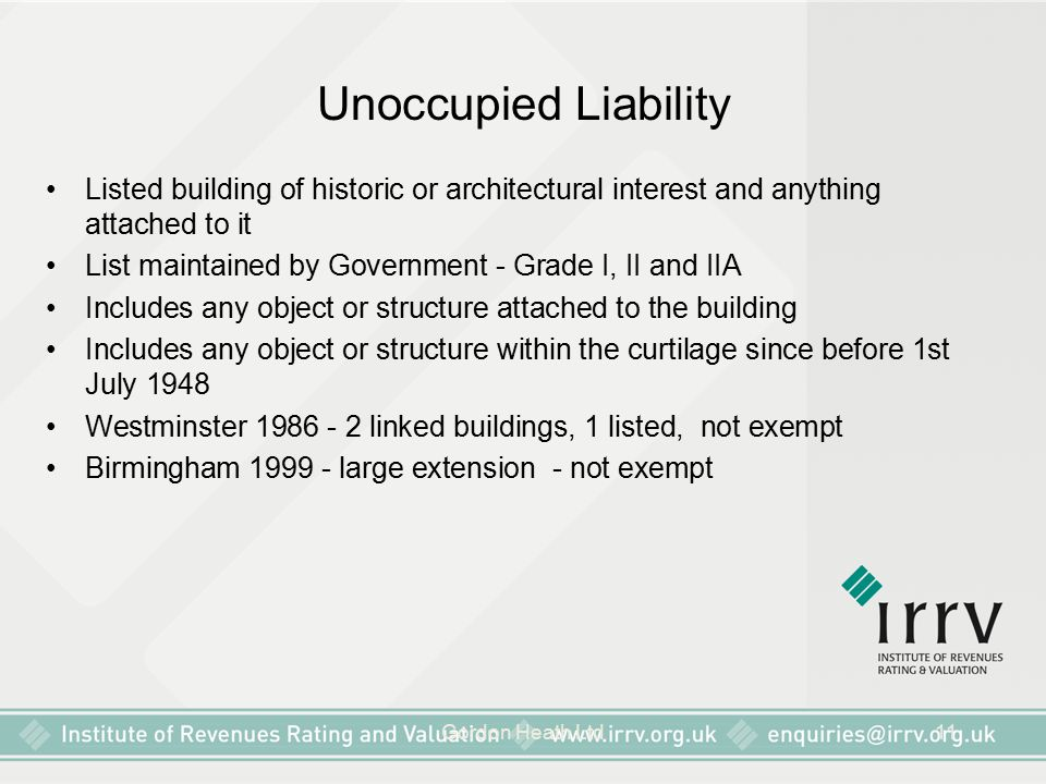 Gordon Heath Ltd11 Unoccupied Liability Listed building of historic or architectural interest and anything attached to it List maintained by Government - Grade I, II and IIA Includes any object or structure attached to the building Includes any object or structure within the curtilage since before 1st July 1948 Westminster 1986 - 2 linked buildings, 1 listed, not exempt Birmingham 1999 - large extension - not exempt
