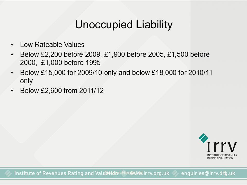 Gordon Heath Ltd13 Unoccupied Liability Low Rateable Values Below £2,200 before 2009, £1,900 before 2005, £1,500 before 2000, £1,000 before 1995 Below £15,000 for 2009/10 only and below £18,000 for 2010/11 only Below £2,600 from 2011/12