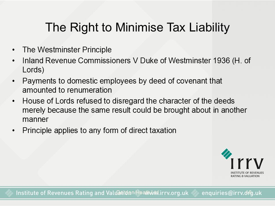 Gordon Heath Ltd16 The Right to Minimise Tax Liability The Westminster Principle Inland Revenue Commissioners V Duke of Westminster 1936 (H. of Lords)