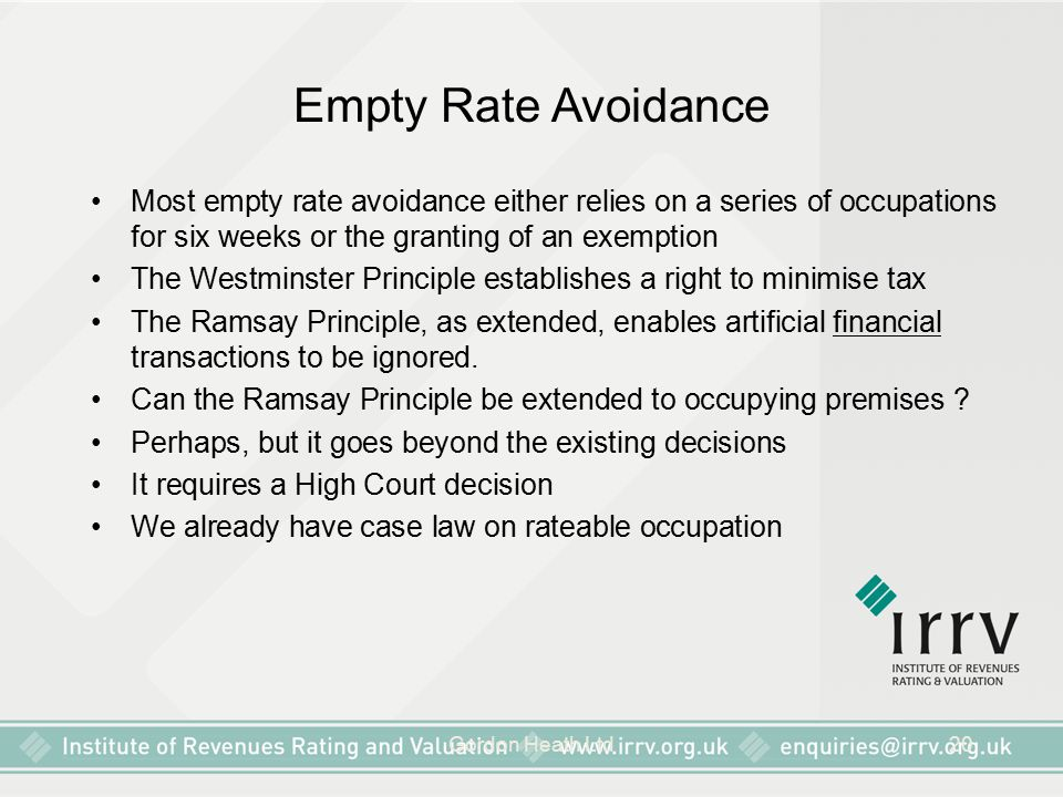Gordon Heath Ltd20 Empty Rate Avoidance Most empty rate avoidance either relies on a series of occupations for six weeks or the granting of an exemption The Westminster Principle establishes a right to minimise tax The Ramsay Principle, as extended, enables artificial financial transactions to be ignored.