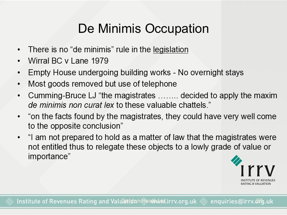 "Gordon Heath Ltd23 De Minimis Occupation There is no ""de minimis"" rule in the legislation Wirral BC v Lane 1979 Empty House undergoing building works"