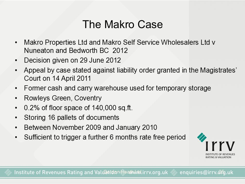 Gordon Heath Ltd25 The Makro Case Makro Properties Ltd and Makro Self Service Wholesalers Ltd v Nuneaton and Bedworth BC 2012 Decision given on 29 June 2012 Appeal by case stated against liability order granted in the Magistrates' Court on 14 April 2011 Former cash and carry warehouse used for temporary storage Rowleys Green, Coventry 0.2% of floor space of 140,000 sq.ft.