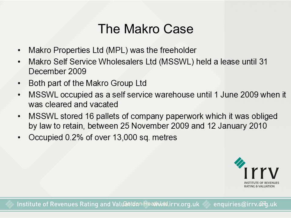 Gordon Heath Ltd27 The Makro Case Makro Properties Ltd (MPL) was the freeholder Makro Self Service Wholesalers Ltd (MSSWL) held a lease until 31 December 2009 Both part of the Makro Group Ltd MSSWL occupied as a self service warehouse until 1 June 2009 when it was cleared and vacated MSSWL stored 16 pallets of company paperwork which it was obliged by law to retain, between 25 November 2009 and 12 January 2010 Occupied 0.2% of over 13,000 sq.