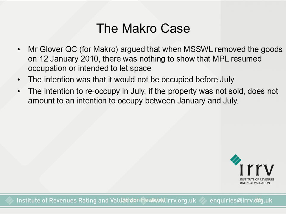 Gordon Heath Ltd36 The Makro Case Mr Glover QC (for Makro) argued that when MSSWL removed the goods on 12 January 2010, there was nothing to show that MPL resumed occupation or intended to let space The intention was that it would not be occupied before July The intention to re-occupy in July, if the property was not sold, does not amount to an intention to occupy between January and July.