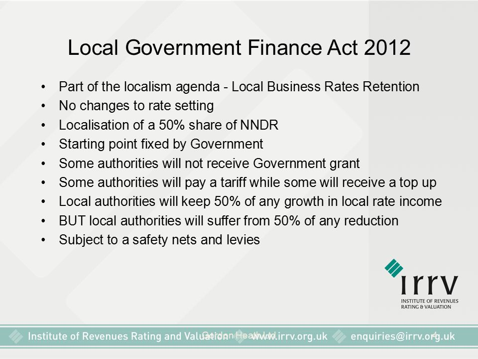 Gordon Heath Ltd4 Local Government Finance Act 2012 Part of the localism agenda - Local Business Rates Retention No changes to rate setting Localisation of a 50% share of NNDR Starting point fixed by Government Some authorities will not receive Government grant Some authorities will pay a tariff while some will receive a top up Local authorities will keep 50% of any growth in local rate income BUT local authorities will suffer from 50% of any reduction Subject to a safety nets and levies