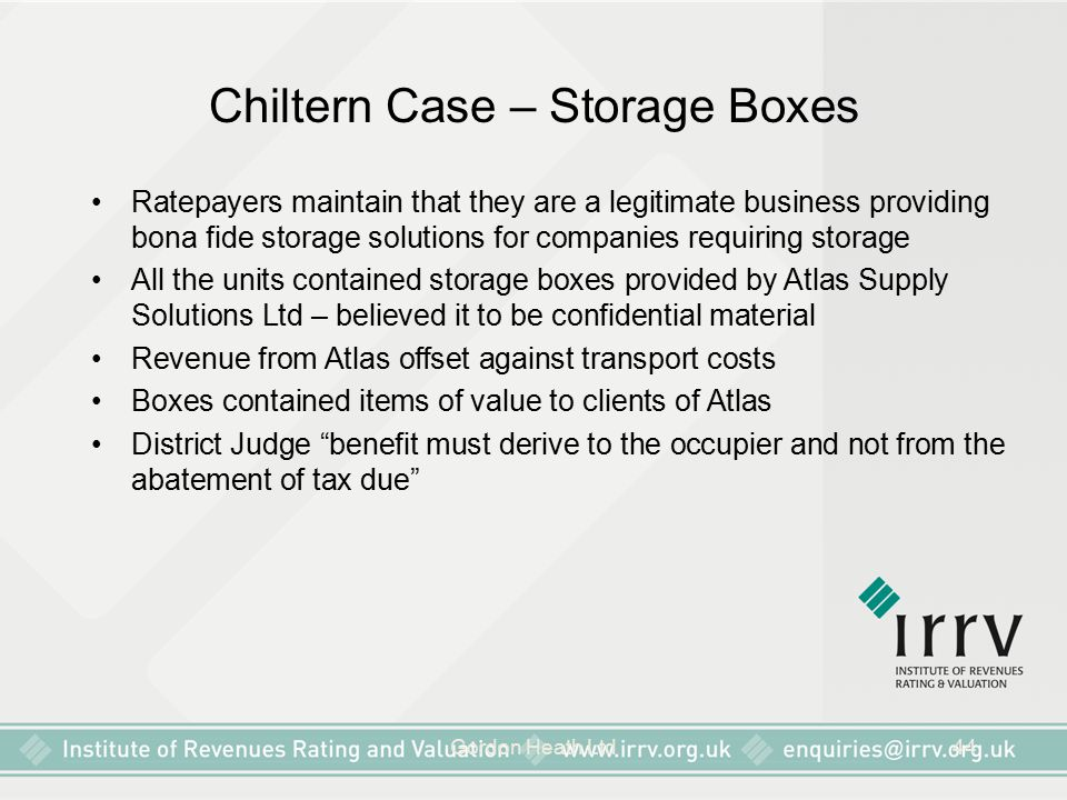 Gordon Heath Ltd44 Chiltern Case – Storage Boxes Ratepayers maintain that they are a legitimate business providing bona fide storage solutions for companies requiring storage All the units contained storage boxes provided by Atlas Supply Solutions Ltd – believed it to be confidential material Revenue from Atlas offset against transport costs Boxes contained items of value to clients of Atlas District Judge benefit must derive to the occupier and not from the abatement of tax due