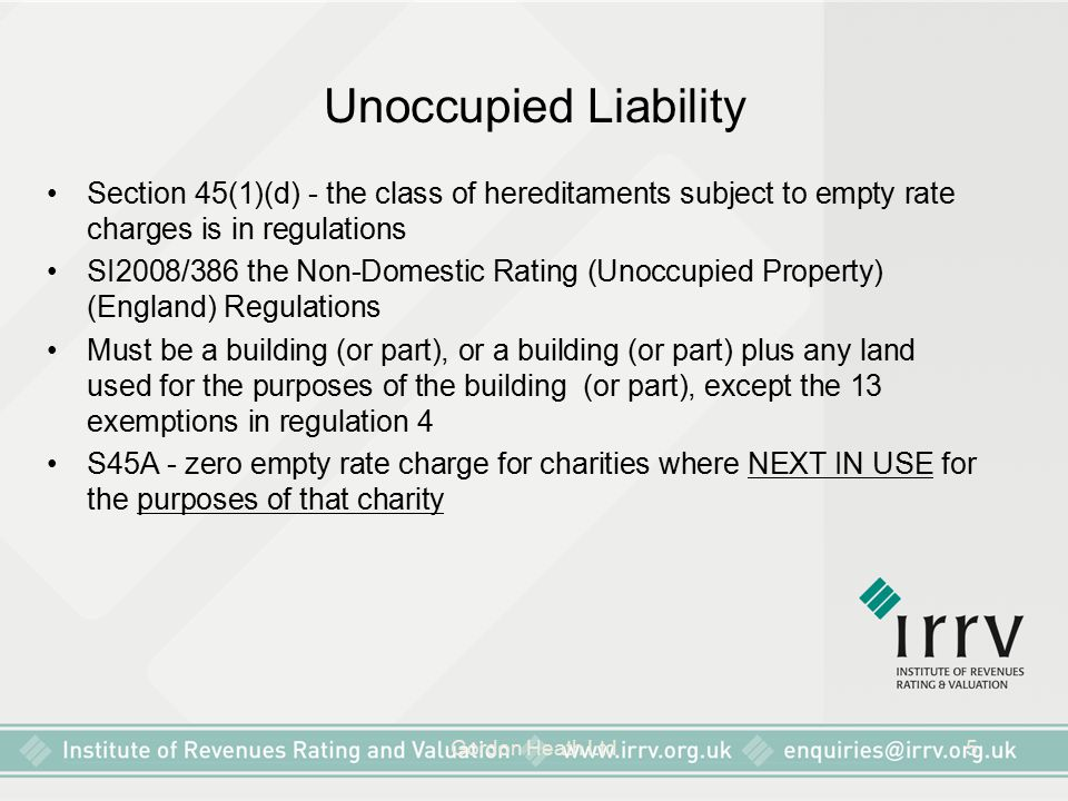 Gordon Heath Ltd5 Unoccupied Liability Section 45(1)(d) - the class of hereditaments subject to empty rate charges is in regulations SI2008/386 the Non-Domestic Rating (Unoccupied Property) (England) Regulations Must be a building (or part), or a building (or part) plus any land used for the purposes of the building (or part), except the 13 exemptions in regulation 4 S45A - zero empty rate charge for charities where NEXT IN USE for the purposes of that charity
